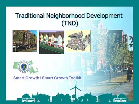 Smart Growth / Smart Energy Toolkit Traditional Neighborhood Development Traditional Neighborhood Development (TND) Smart Growth / Smart Growth Toolkit.