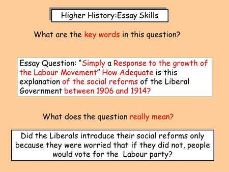 "Higher History:Essay Skills Essay Question: ""Simply a Response to the growth of the Labour Movement"" How Adequate is this explanation of the social reforms."