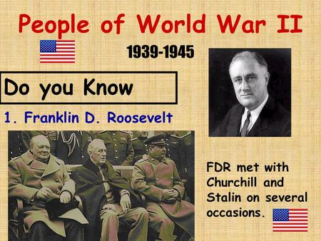 People of World War II 1939-1945 Do you Know 1. Franklin D. Roosevelt FDR met with Churchill and Stalin on several occasions.