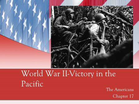 World War II-Victory in the Pacific The Americans Chapter 17.