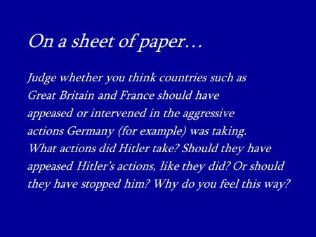 On a sheet of paper… Judge whether you think countries such as Great Britain and France should have appeased or intervened in the aggressive actions Germany.