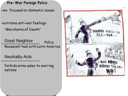 "Pre-War Foreign Policy -we focused on domestic issues -extreme anti-war feelings ""Merchants of Death"" _________________ Policy Roosevelt had with Latin."