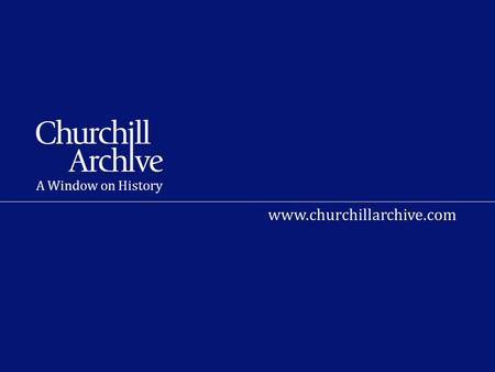 A Window on History www.churchillarchive.com. What is the Churchill Archive? A unique resource bringing 800,000 documents gathered by Churchill in his.