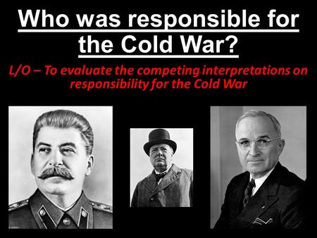 Who was responsible for the Cold War?