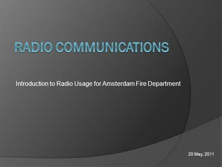 Introduction to Radio Usage for Amsterdam Fire Department 20 May, 2011.