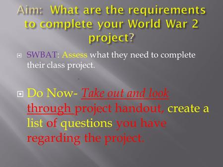  SWBAT: Assess what they need to complete their class project.  Do Now- Take out and look through project handout, create a list of questions you have.