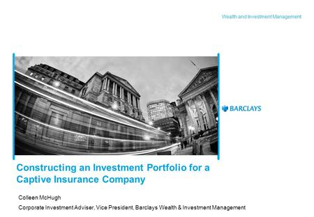 Wealth and Investment Management Constructing an Investment Portfolio for a Captive Insurance Company Colleen McHugh Corporate Investment Adviser, Vice.
