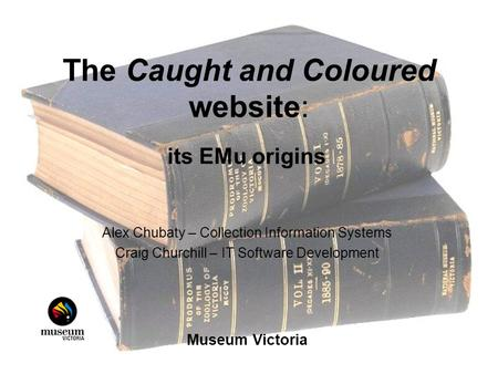 The Caught and Coloured website: its EMu origins Alex Chubaty – Collection Information Systems Craig Churchill – IT Software Development Museum Victoria.