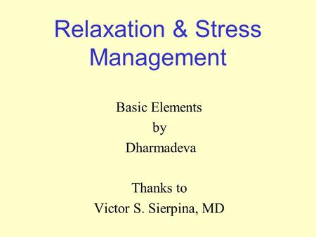 Relaxation & Stress Management Basic Elements by Dharmadeva Thanks to Victor S. Sierpina, MD.