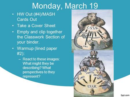 Monday, March 19 HW Out (#4)/MASH Cards Out Take a Cover Sheet Empty and clip together the Classwork Section of your binder. Warmup (lined paper #2): –React.