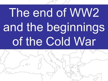 The end of WW2 and the beginnings of the Cold War.