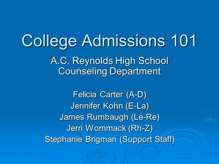 College Admissions 101 A.C. Reynolds High School Counseling Department Felicia Carter (A-D) Jennifer Kohn (E-La) James Rumbaugh (Le-Re) Jerri Wommack.