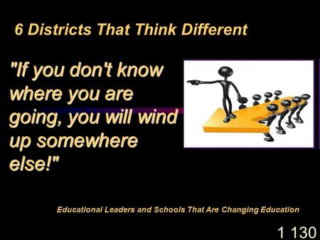 1 130 6 Districts That Think Different Educational <strong>Leaders</strong> and Schools That Are Changing Education If you dont know where you are going, you will wind.