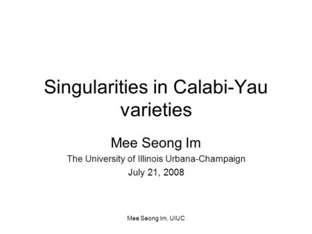 Mee Seong Im, UIUC Singularities in Calabi-Yau varieties Mee Seong Im The University of Illinois Urbana-Champaign July 21, 2008.