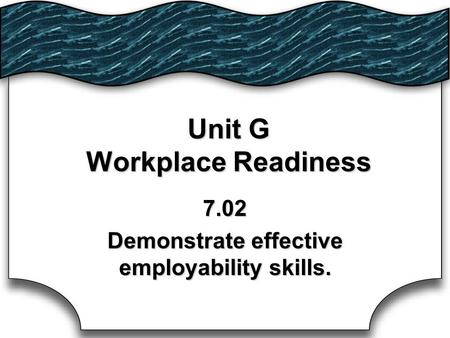 Unit G Workplace Readiness 7.02 Demonstrate effective employability skills.