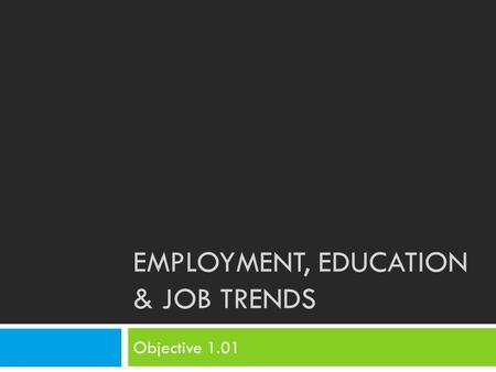 EMPLOYMENT, EDUCATION & JOB TRENDS Objective 1.01.