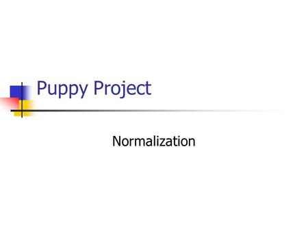 Puppy Project Normalization. Un-normalized Data Items Puppy Number Puppy Name Kennel Code Kennel Name Kennel Location Trick ID 1  n Trick Name 1  n.