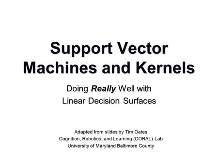 Support Vector Machines and Kernels Adapted from slides by Tim Oates Cognition, Robotics, and Learning (CORAL) Lab University of Maryland Baltimore County.
