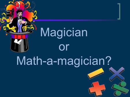 Magician or Math-a-magician?. Math Magic Math Magic – Trick #1 Pick a number… any number! (keep it a secret though) Add 1 to that number Multiply by.