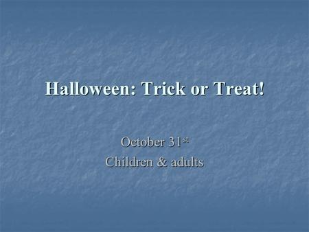 Halloween: Trick or Treat! October 31 st Children & adults.