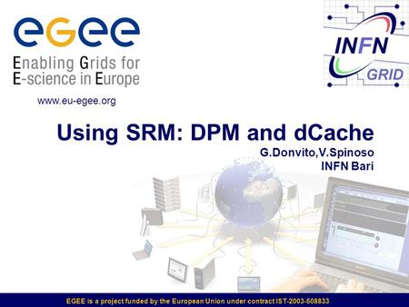EGEE is a project funded by the European Union under contract IST-2003-508833 Using SRM: DPM and dCache G.Donvito,V.Spinoso INFN Bari www.eu-egee.org.