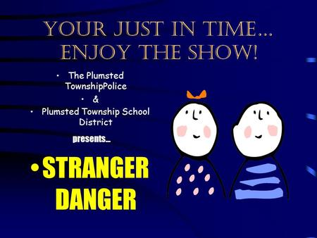 Your just in time… enjoy the show! The Plumsted TownshipPolice & Plumsted Township School District presents… STRANGER DANGER.