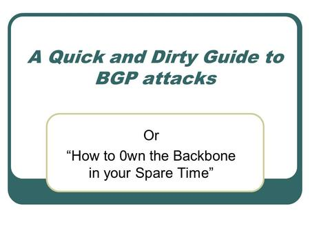 "A Quick and Dirty Guide to BGP attacks Or ""How to 0wn the Backbone in your Spare Time"""