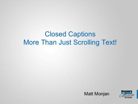 Closed Captions More Than Just Scrolling Text! Matt Monjan.