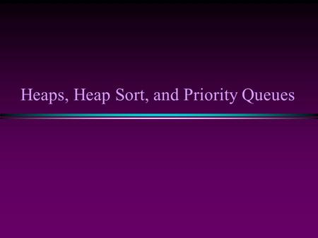 Heaps, Heap Sort, and Priority Queues. Sorting III / Slide 2 Background: Binary Trees * Has a root at the topmost level * Each node has zero, one or two.