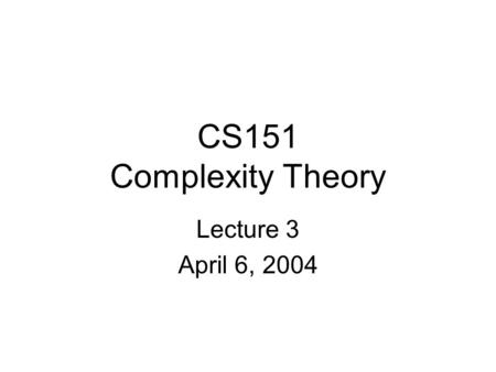 CS151 Complexity Theory Lecture 3 April 6, 2004. CS151 Lecture 32 Introduction A motivating question: Can computers replace mathematicians? L = { (x,
