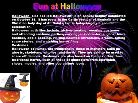 Fun at Halloween Halloween (also spelled Hallowe'en) is an annual holiday celebrated on October 31. It has roots in the Celtic festival of Samhain and.