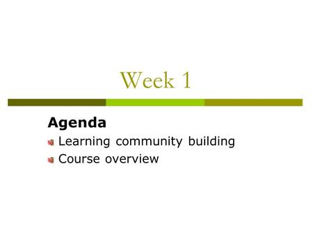 Week 1 Agenda Learning community building Course overview.
