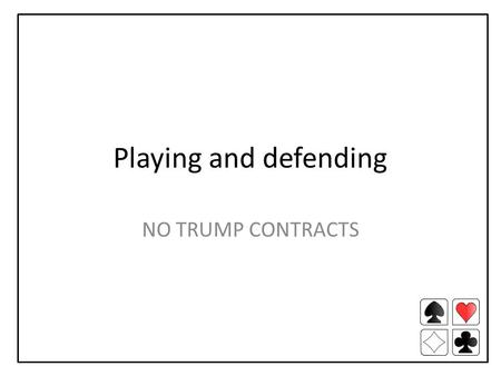 Playing and defending NO TRUMP CONTRACTS. Playing the contract STOP! Review dummy and your hand How many tricks can you count? Do you have a problem suit?
