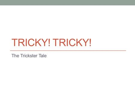 TRICKY! The Trickster Tale. What is a trickster? A clever animal or person in a story who plays a trick on other characters, causing them problems. The.