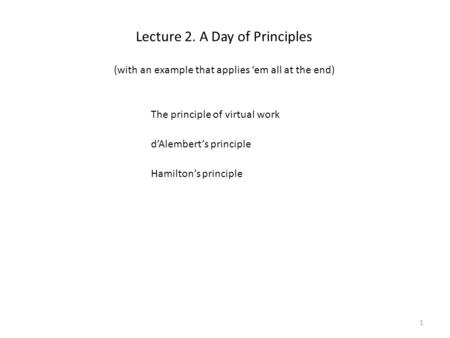 Lecture 2. A Day of Principles The principle of virtual work d'Alembert's principle Hamilton's principle 1 (with an example that applies 'em all at the.