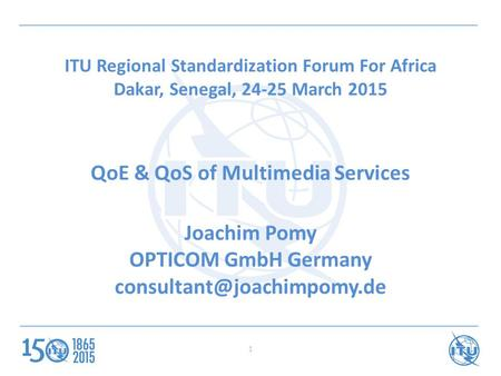 ITU Regional Standardization Forum For Africa Dakar, Senegal, 24-25 March 2015 QoE & QoS of Multimedia Services Joachim Pomy OPTICOM GmbH Germany