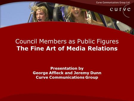 Council Members as Public Figures The Fine Art of Media Relations Presentation by George Affleck and Jeremy Dunn Curve Communications Group.
