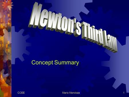 CCEEMario Mendoza1 Concept Summary. CCEEMario Mendoza2 Newton's Third Law  For every action, there is an equal and opposite reaction.