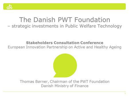 1 The Danish PWT Foundation – strategic investments in Public Welfare Technology Stakeholders Consultation Conference European Innovation Partnership on.