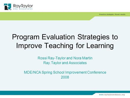 Program Evaluation Strategies to Improve Teaching for Learning Rossi Ray-Taylor and Nora Martin Ray.Taylor and Associates MDE/NCA Spring School Improvement.