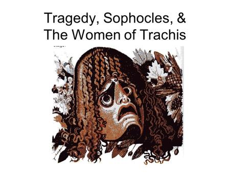 Tragedy, Sophocles, & The Women of Trachis. Dionysus & Drama Semele.