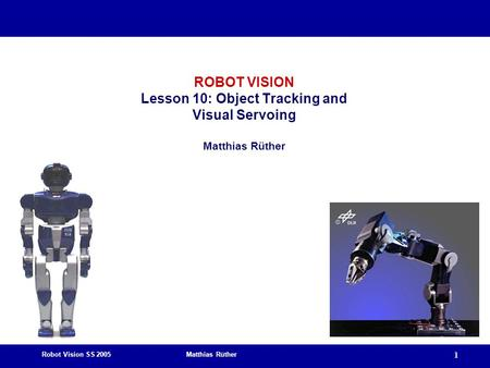 Robot Vision SS 2005 Matthias Rüther 1 ROBOT VISION Lesson 10: Object Tracking and Visual Servoing Matthias Rüther.