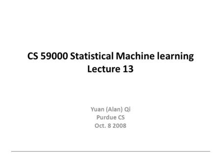 CS 59000 Statistical Machine learning Lecture 13 Yuan (Alan) Qi Purdue CS Oct. 8 2008.