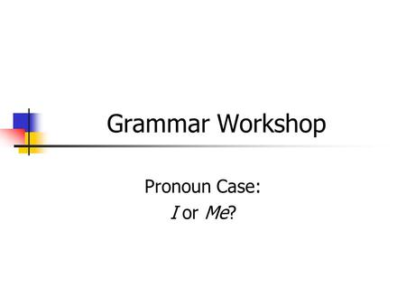 Grammar Workshop Pronoun Case: I or Me?. Pronoun Case... depends on how the pronoun is used in the sentence possessive subjective objective.