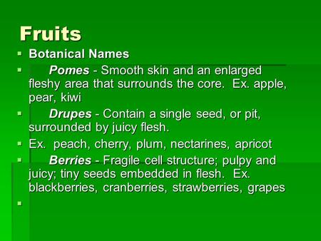 Fruits  Botanical Names  Pomes - Smooth skin and an enlarged fleshy area that surrounds the core. Ex. apple, pear, kiwi  Drupes - Contain a single seed,