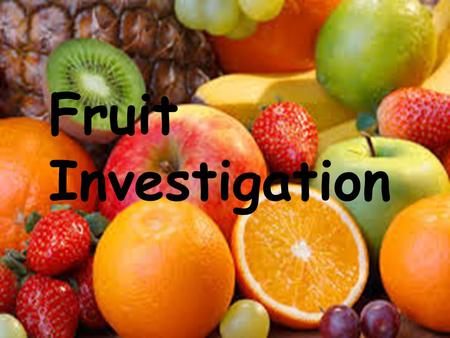 Fruit Investigation. The Definition Of Fruit The sweet product of a tree or plant that contains seeds and can be eaten as food.