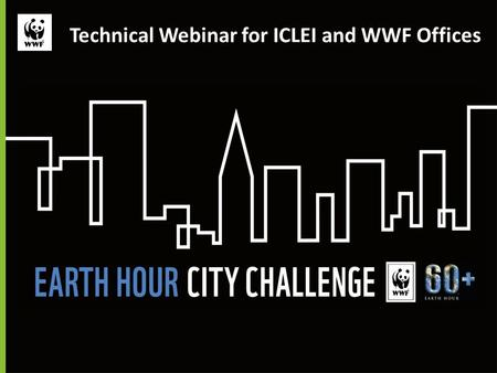 Technical Webinar for ICLEI and WWF <strong>Offices</strong>. Technical webinar for WWF and ICLEI <strong>Offices</strong> Presenters: Carina Borgstrom Hansson, PhD WWF Earth Hour City.