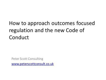 How to approach outcomes focused regulation and the new Code of Conduct Peter Scott Consulting www.peterscottconsult.co.uk.