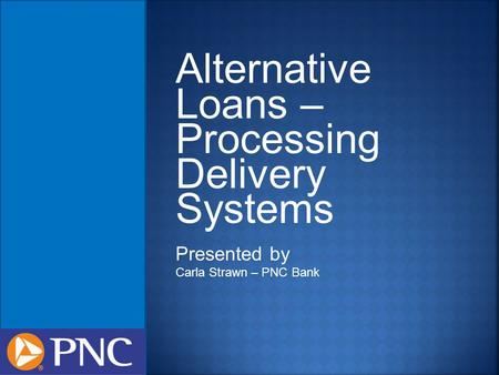 Alternative Loans – Processing Delivery Systems Presented by Carla Strawn – PNC Bank.