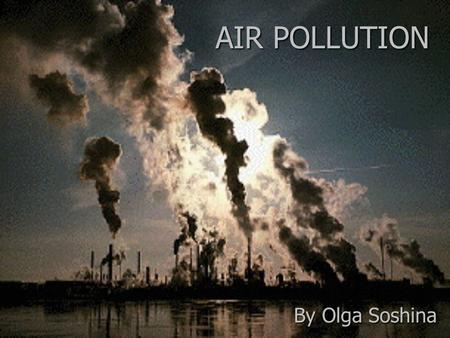 AIR POLLUTION By Olga Soshina. Air pollution is the introduction of chemicals, particulate matter, or biological materials that cause harm or discomfort.
